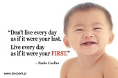Don't live every day as if it were your last. Live every day as if it were your FIRST !!! – Paulo Coelho