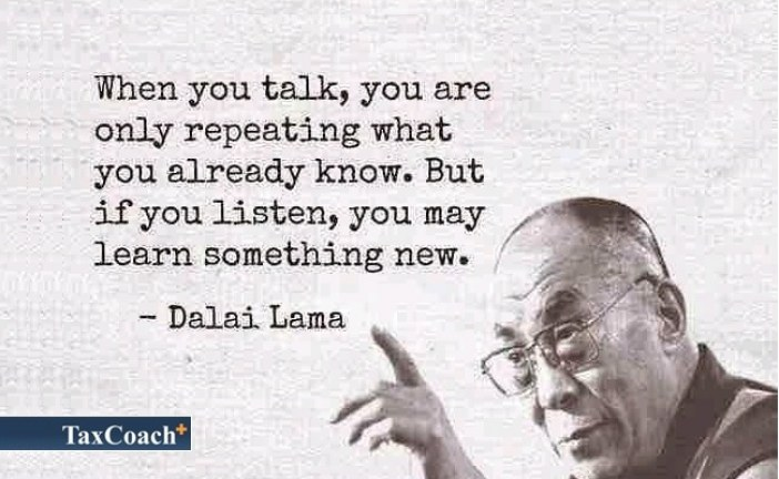 When you talk, you are only repeating what you already know. But if you listen, you may learn something new